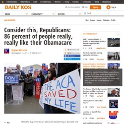 Consider this, Republicans: 86 percent of people really, really like their Obamacare