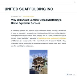 Why You Should Consider United Scaffolding's Rental Equipment Services – United Scaffolding Inc