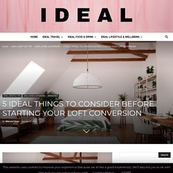 5 IDEAL THINGS TO CONSIDER BEFORE STARTING YOUR LOFT CONVERSION - Ideal Magazine