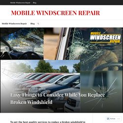 Easy Things to Consider While You Replace Broken Windshield – MOBILE WINDSCREEN REPAIR