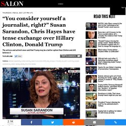 """You consider yourself a journalist, right?"" Susan Sarandon, Chris Hayes have tense exchange over Hillary Clinton, Donald Trump"