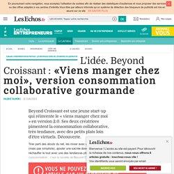 L'idée. Beyond Croissant : «Viens manger chez moi», version consommation collaborative gourmande, Fablabs, consommation du partage : les nouveaux codes de l'économie collaborative