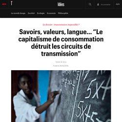 """Savoirs, valeurs, langue… """"Le capitalisme de consommation détruit les circuits de transmission"""" - Idées"""