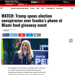 WATCH: Trump spews election conspiracies over Ivanka's phone at Miami food giveaway event - Raw Story - Celebrating 16 Years of Independent Journalism
