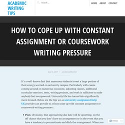 How to Cope Up with Constant Assignment or Coursework Writing Pressure – Academic Writing Tips