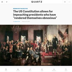 "The US Constitution allows for impeaching presidents who have ""rendered themselves obnoxious"" — Quartz"