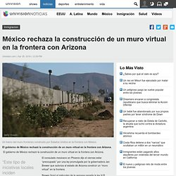 México rechaza la construcción de un muro virtual en la frontera con Arizona