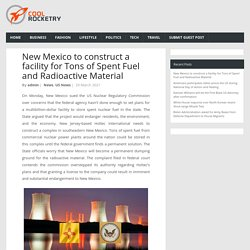 New Mexico to construct a facility for Tons of Spent Fuel and Radioactive Material