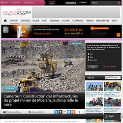 Construction des infrastructures du projet minier de Mbalam, la chine rafle la mise