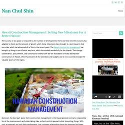 Hawaii Construction Management: Setting New Milestones For A Better Hawaii! ~ Nan Chul Shin