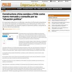 Constructora china sondea a Chile como nuevo mercado y consulta por su 'situación política'