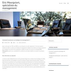 Comment construire sa stratégie de management? – Eric Mourguiart, spécialiste du management