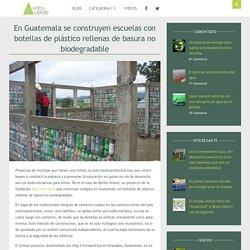 En Guatemala se construyen escuelas con botellas de plástico rellenas de basura no biodegradable » Vida Mas Verde