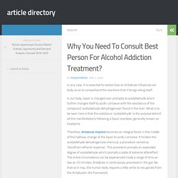 Why You Need To Consult Best Person For Alcohol Addiction Treatment?
