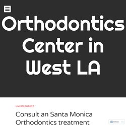 Consult an Santa Monica Orthodontics treatment