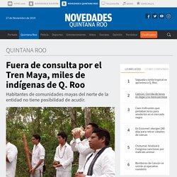 Fuera de consulta por el Tren Maya, miles de indígenas de Q. Roo - Novedades Quintana Roo
