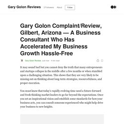 Gary Golon Complaint/Review, Gilbert, Arizona — A Business Consultant Who Has Accelerated My Business Growth Hassle-Free