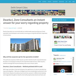 Dwarka L Zone Consultants an instant answer for your worry regarding property