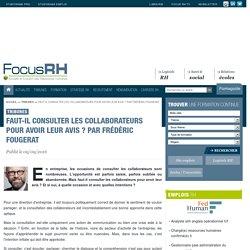 Faut-il consulter les collaborateurs pour avoir leur avis ? Par Frédéric Fougerat - Focus RH