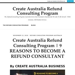 9 REASONS TO BECOME A REFUND CONSULTANT By CREATE AUSTRALIA BUSINESS