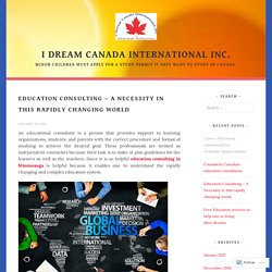 Education Consulting – A Necessity in this rapidly changing world – I dream canada international inc.