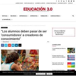 """""""Los alumnos deben pasar de ser 'consumidores' a creadores de conocimiento"""" - Educación 3.0"""