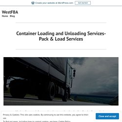 Container Loading and Unloading Services- Pack & Load Services – WestFBA
