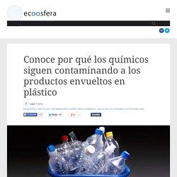 Conoce por qué los químicos siguen contaminando a los productos envueltos en plástico