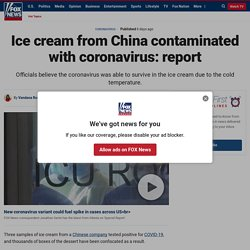 FOX NEWS 17/01/21 Ice cream from China contaminated with coronavirus: report Three samples of ice cream from a Chinese company tested positive for COVID-19 and thousands of boxes of the dessert have been confiscated as a result.