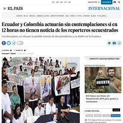 Ecuador y Colombia actuarán sin contemplaciones si en 12 horas no tienen noticia de los reporteros secuestrados