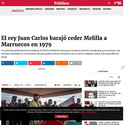 El Rey Juan Carlos contempló ceder Melilla a Marruecos en 1979