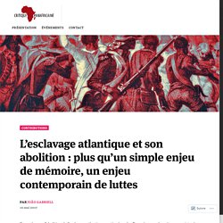 L'esclavage atlantique et son abolition : plus qu'un simple enjeu de mémoire, un enjeu contemporain de luttes – Critique Panafricaine