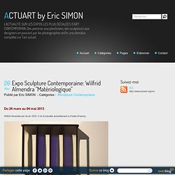 """Expo Sculpture Contemporaine: Wilfrid Almendra """"Matériologique"""" - ACTUART by Eric SIMON"""