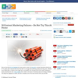 10 Content Marketing Failures – Do Not Try This At Home