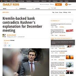 Kremlin-backed bank contradicts Kushner's explanation for December meeting
