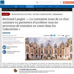 """Bertrand Langlet : """"La contrainte issue de ce choc sanitaire va permettre d'accélérer tous les processus de mutation en cours dans les collectivités"""""""