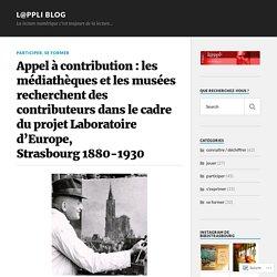 Appel à contribution : les médiathèques et les musées recherchent des contributeurs dans le cadre du projet Laboratoire d'Europe, Strasbourg 1880-1930 – L@ppli blog