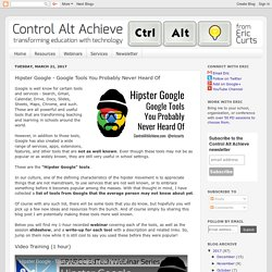 Control Alt Achieve: Hipster Google - 21 Google Tools You Probably Never Heard Of