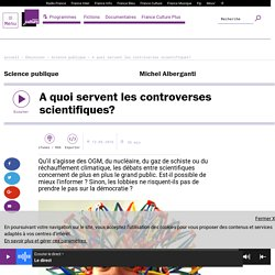 FRANCE CULTURE 13/05/16 SCIENCE PUBLIQUE - A quoi servent les controverses scientifiques?