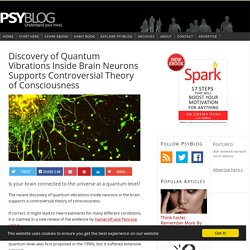 Discovery of Quantum Vibrations Inside Brain Neurons Supports Controversial Theory of Consciousness