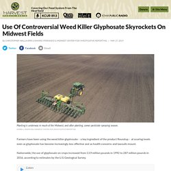 5/27/19: Use Of Controversial Weed Killer Glyphosate Skyrockets On Midwest Fields