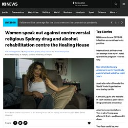 Women speak out against controversial religious Sydney drug and alcohol rehabilitation centre the Healing House - ABC News