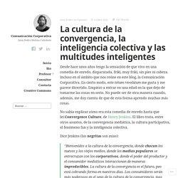 La cultura de la convergencia, la inteligencia colectiva y las multitudes inteligentes – Comunicación Corporativa