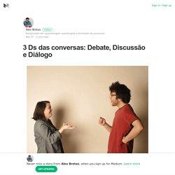 3 Ds das conversas: Debate, Discussão e Diálogo – Alex Bretas – Medium