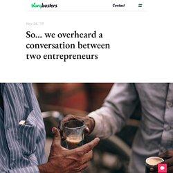 So… we overheard a conversation between two entrepreneurs