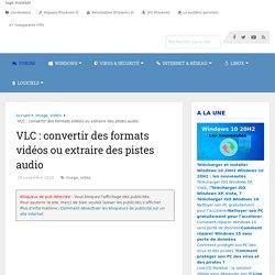 VLC : convertir des formats vidéos ou extraire des pistes audio