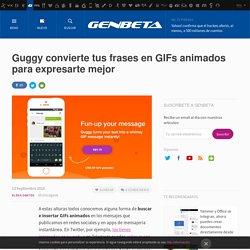 Genbeta - Guggy convierte tus frases en GIFs animados para expresarte mejor