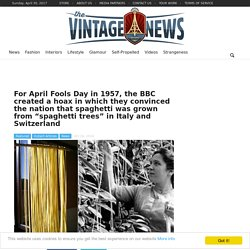 "For April Fools Day in 1957, the BBC created a hoax in which they convinced the nation that spaghetti was grown from ""spaghetti trees"" in Italy and Switzerland"