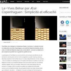 Le +Yves Béhar par Æsir Copenhaguen : Simplicité et efficacité