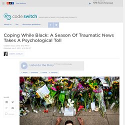 Coping While Black: A Season Of Traumatic News Takes A Psychological Toll : Code Switch